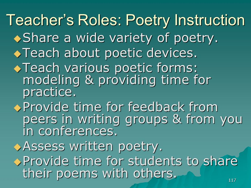 117 Teacher's Roles: Poetry Instruction  Share a wide variety of poetry.  Teach about poetic devices.  Teach various poetic forms: modeling & provi