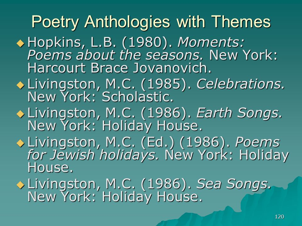 120 Poetry Anthologies with Themes  Hopkins, L.B. (1980). Moments: Poems about the seasons. New York: Harcourt Brace Jovanovich.  Livingston, M.C. (