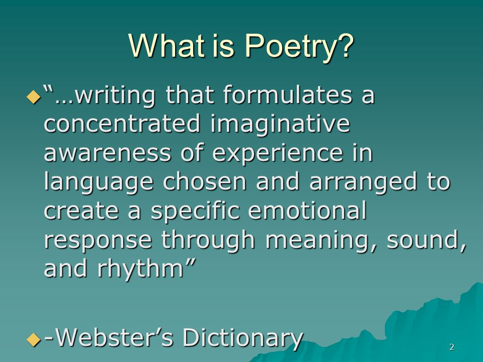"2 What is Poetry?  ""…writing that formulates a concentrated imaginative awareness of experience in language chosen and arranged to create a specific"
