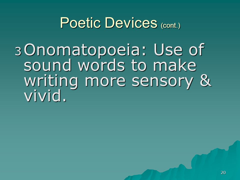 20 Poetic Devices (cont.) 3 Onomatopoeia: Use of sound words to make writing more sensory & vivid.
