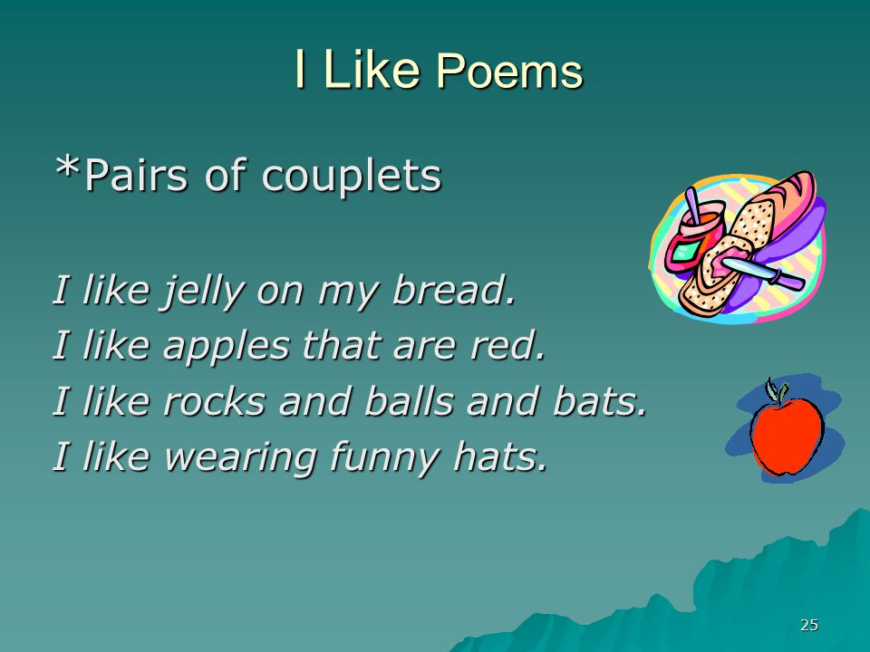 25 I Like Poems * Pairs of couplets I like jelly on my bread. I like apples that are red. I like rocks and balls and bats. I like wearing funny hats.