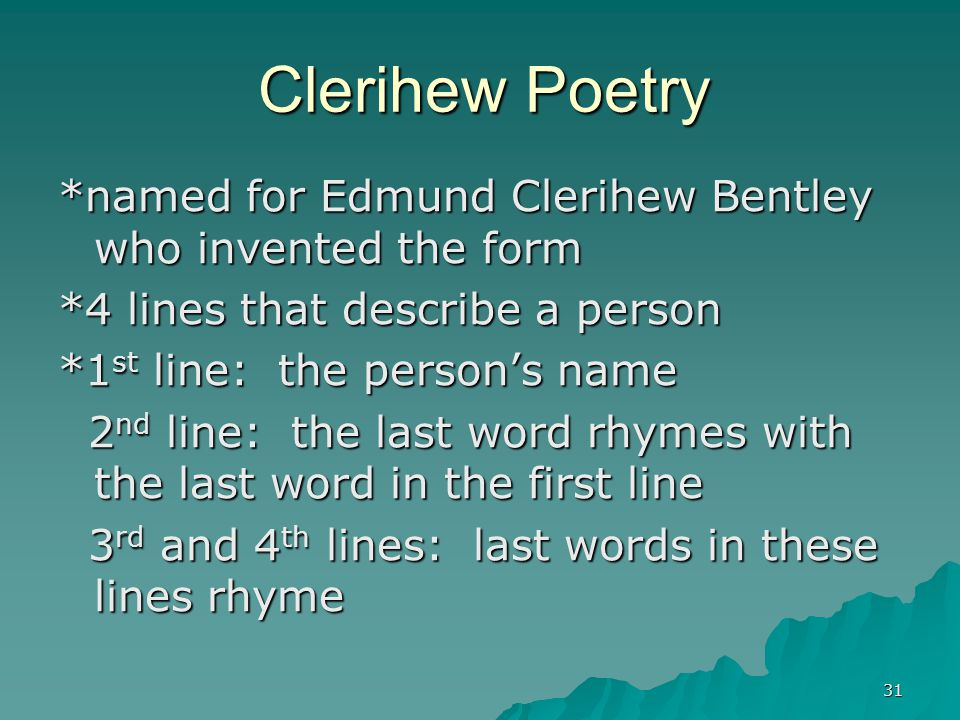 31 Clerihew Poetry *named for Edmund Clerihew Bentley who invented the form *4 lines that describe a person *1 st line: the person's name 2 nd line: t