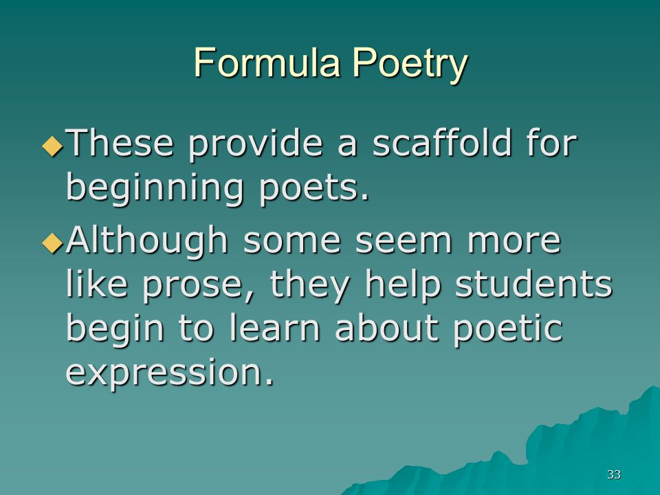 33 Formula Poetry  These provide a scaffold for beginning poets.  Although some seem more like prose, they help students begin to learn about poetic