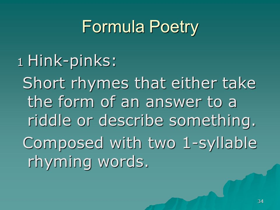34 Formula Poetry 1 Hink-pinks: Short rhymes that either take the form of an answer to a riddle or describe something. Short rhymes that either take t