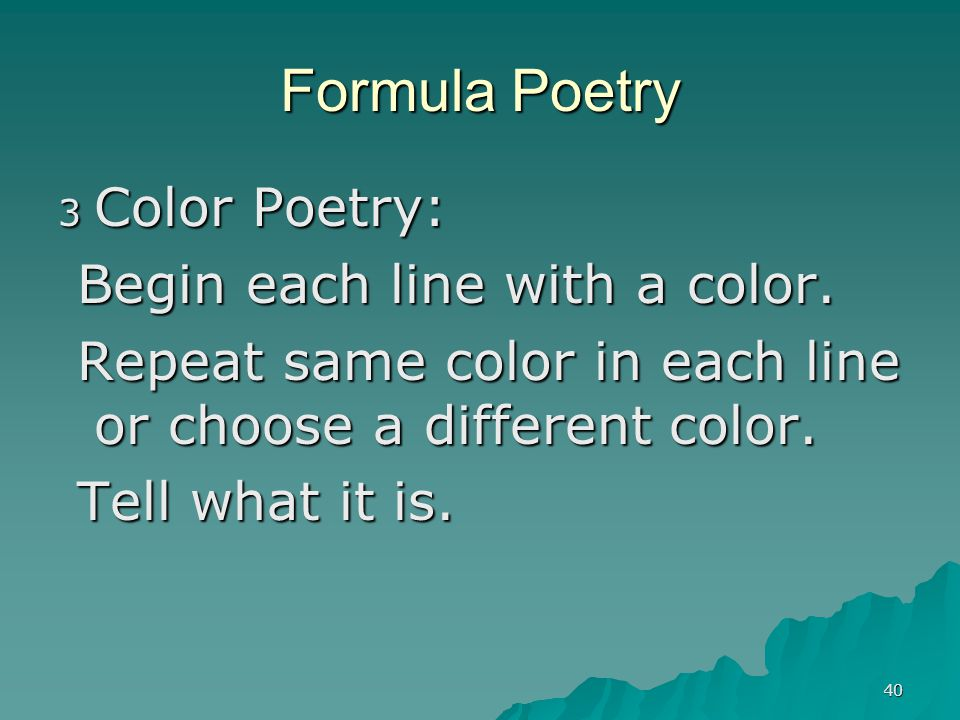 40 Formula Poetry 3 Color Poetry: Begin each line with a color. Begin each line with a color. Repeat same color in each line or choose a different col