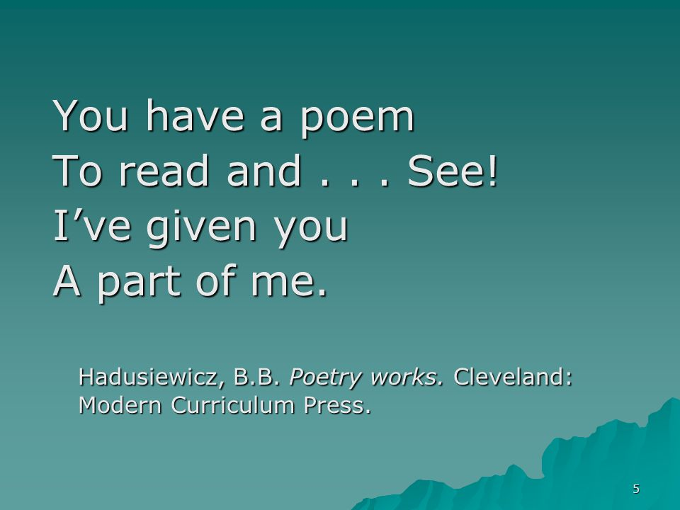 5 You have a poem To read and... See! I've given you A part of me. Hadusiewicz, B.B. Poetry works. Cleveland: Modern Curriculum Press.
