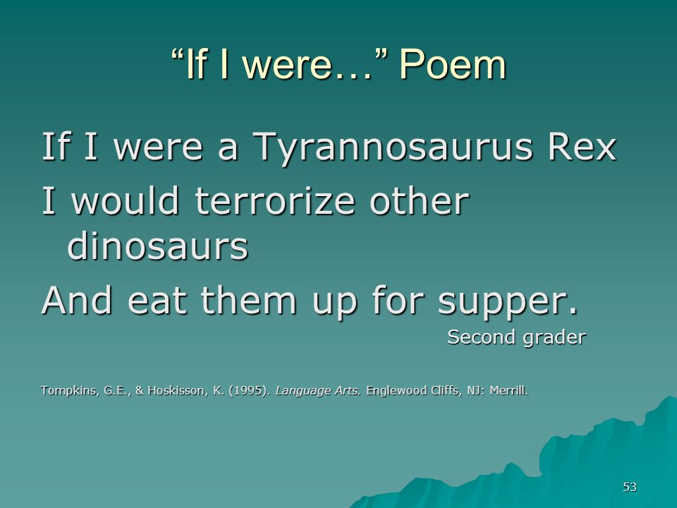 "53 ""If I were…"" Poem If I were a Tyrannosaurus Rex I would terrorize other dinosaurs And eat them up for supper. Second grader Tompkins, G.E., & Hoski"
