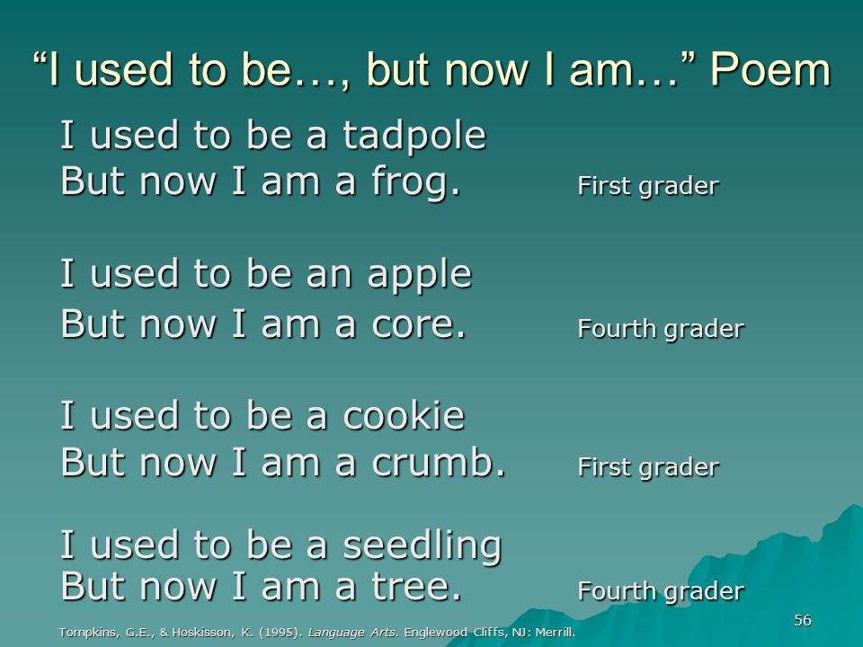 "56 ""I used to be…, but now I am…"" Poem I used to be a tadpole But now I am a frog. First grader I used to be an apple But now I am a core. Fourth grad"