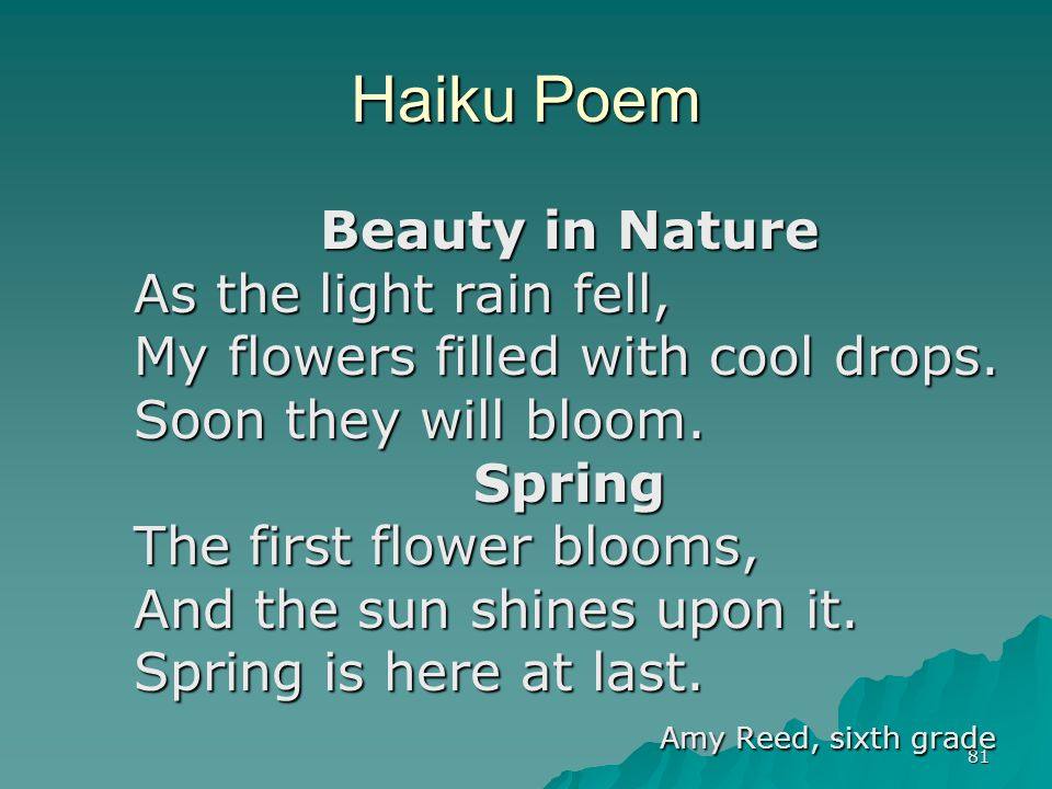 81 Haiku Poem Beauty in Nature As the light rain fell, My flowers filled with cool drops. Soon they will bloom. Spring The first flower blooms, And th