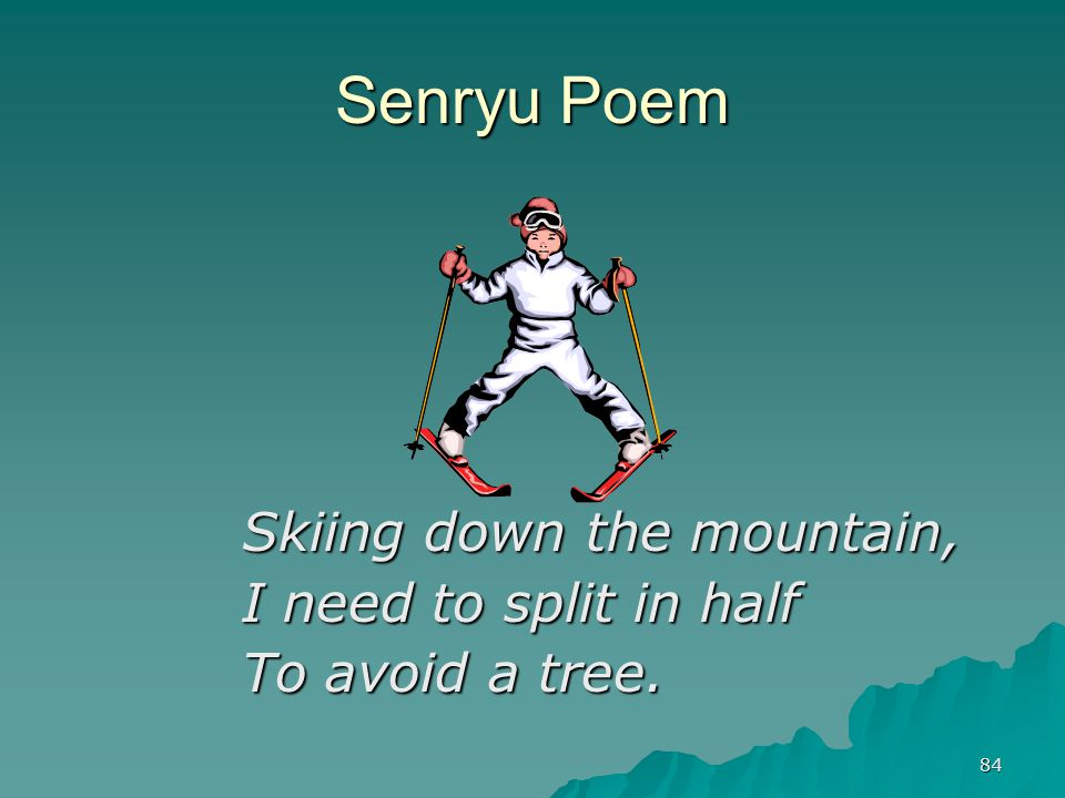 84 Senryu Poem Skiing down the mountain, I need to split in half To avoid a tree.
