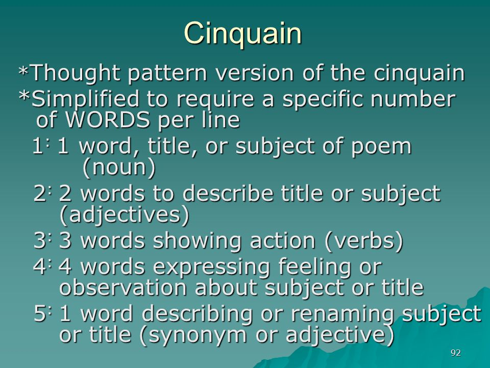 92 Cinquain * Thought pattern version of the cinquain *Simplified to require a specific number of WORDS per line 1 : 1 word, title, or subject of poem
