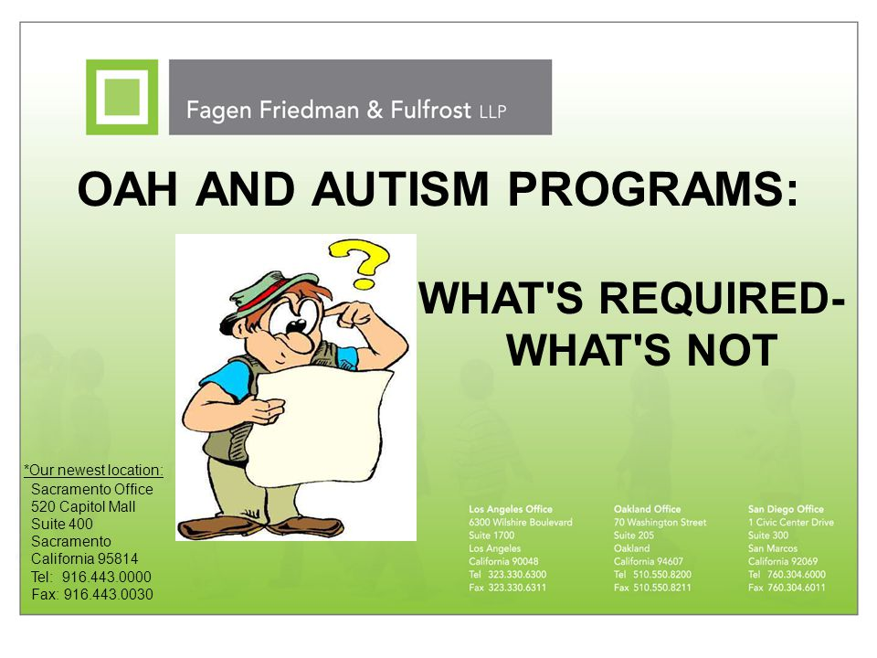 OAH AND AUTISM PROGRAMS: Sacramento Office 520 Capitol Mall Suite 400 Sacramento California 95814 Tel: 916.443.0000 Fax: 916.443.0030 *Our newest loca