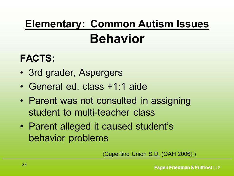 ___________________________________________________________________________________________ Fagen Friedman & Fulfrost LLP 33 Elementary: Common Autism Issues Behavior FACTS: 3rd grader, Aspergers General ed.