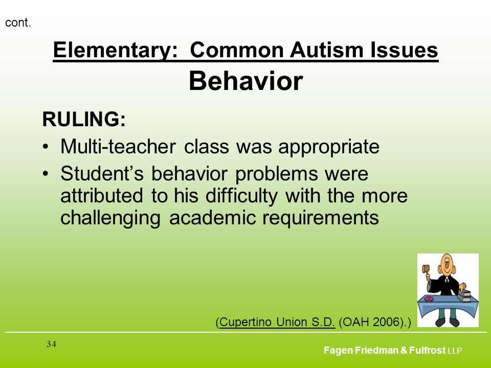 ___________________________________________________________________________________________ Fagen Friedman & Fulfrost LLP 34 Elementary: Common Autism Issues Behavior RULING: Multi-teacher class was appropriate Student's behavior problems were attributed to his difficulty with the more challenging academic requirements cont.