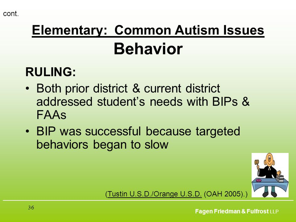 ___________________________________________________________________________________________ Fagen Friedman & Fulfrost LLP 36 Elementary: Common Autism Issues Behavior RULING: Both prior district & current district addressed student's needs with BIPs & FAAs BIP was successful because targeted behaviors began to slow cont.