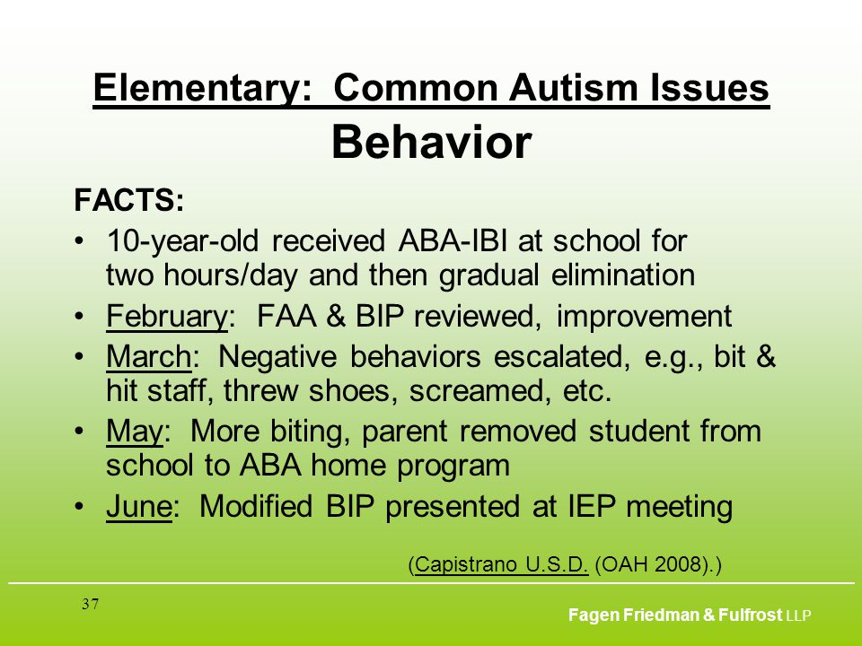 ___________________________________________________________________________________________ Fagen Friedman & Fulfrost LLP 37 Elementary: Common Autism Issues Behavior FACTS: 10-year-old received ABA-IBI at school for two hours/day and then gradual elimination February: FAA & BIP reviewed, improvement March: Negative behaviors escalated, e.g., bit & hit staff, threw shoes, screamed, etc.