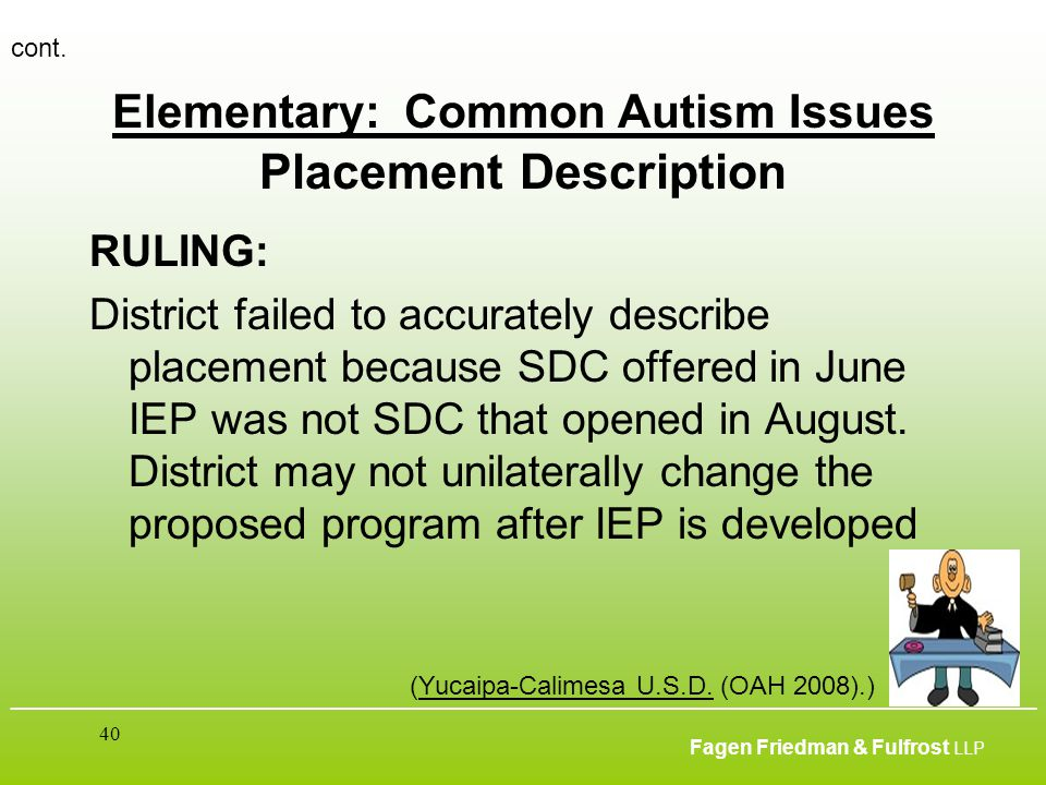 ___________________________________________________________________________________________ Fagen Friedman & Fulfrost LLP 40 Elementary: Common Autism Issues Placement Description RULING: District failed to accurately describe placement because SDC offered in June IEP was not SDC that opened in August.