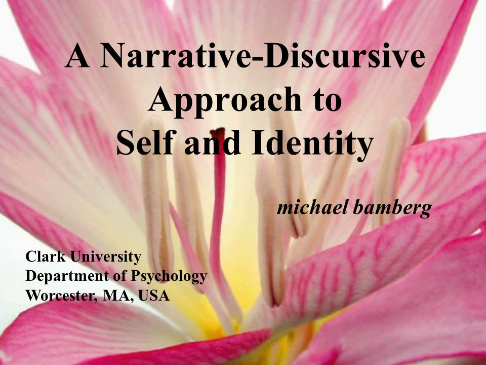 A Narrative-Discursive Approach to Self and Identity michael bamberg Clark University Department of Psychology Worcester, MA, USA