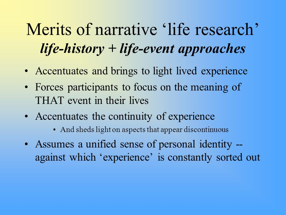 Merits of narrative 'life research' life-history + life-event approaches Accentuates and brings to light lived experience Forces participants to focus on the meaning of THAT event in their lives Accentuates the continuity of experience And sheds light on aspects that appear discontinuous Assumes a unified sense of personal identity -- against which 'experience' is constantly sorted out