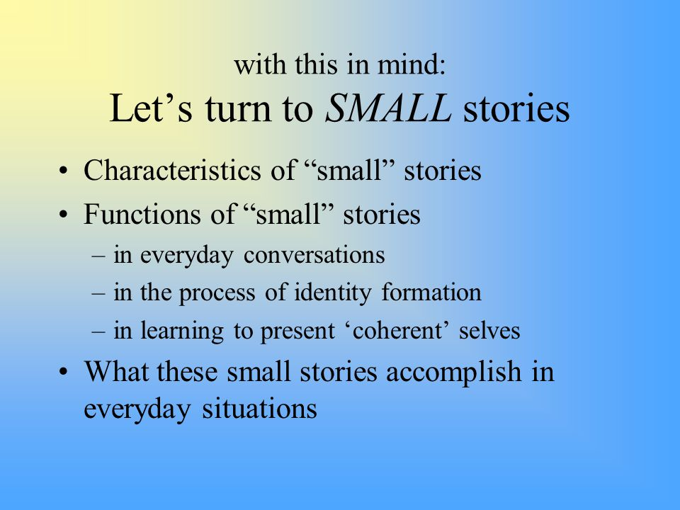 with this in mind: Let's turn to SMALL stories Characteristics of small stories Functions of small stories –in everyday conversations –in the process of identity formation –in learning to present 'coherent' selves What these small stories accomplish in everyday situations