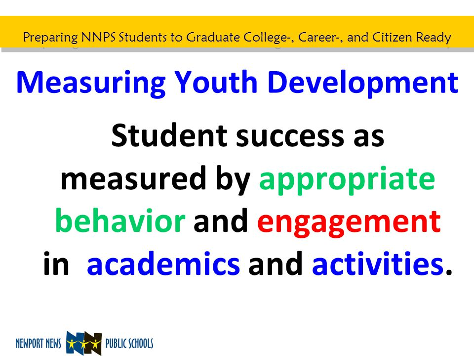 Preparing NNPS Students to Graduate College-, Career-, and Citizen Ready Measuring Youth Development Student success as measured by appropriate behavi