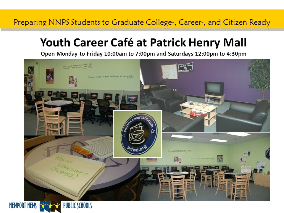 Preparing NNPS Students to Graduate College-, Career-, and Citizen Ready Youth Career Café at Patrick Henry Mall Open Monday to Friday 10:00am to 7:00