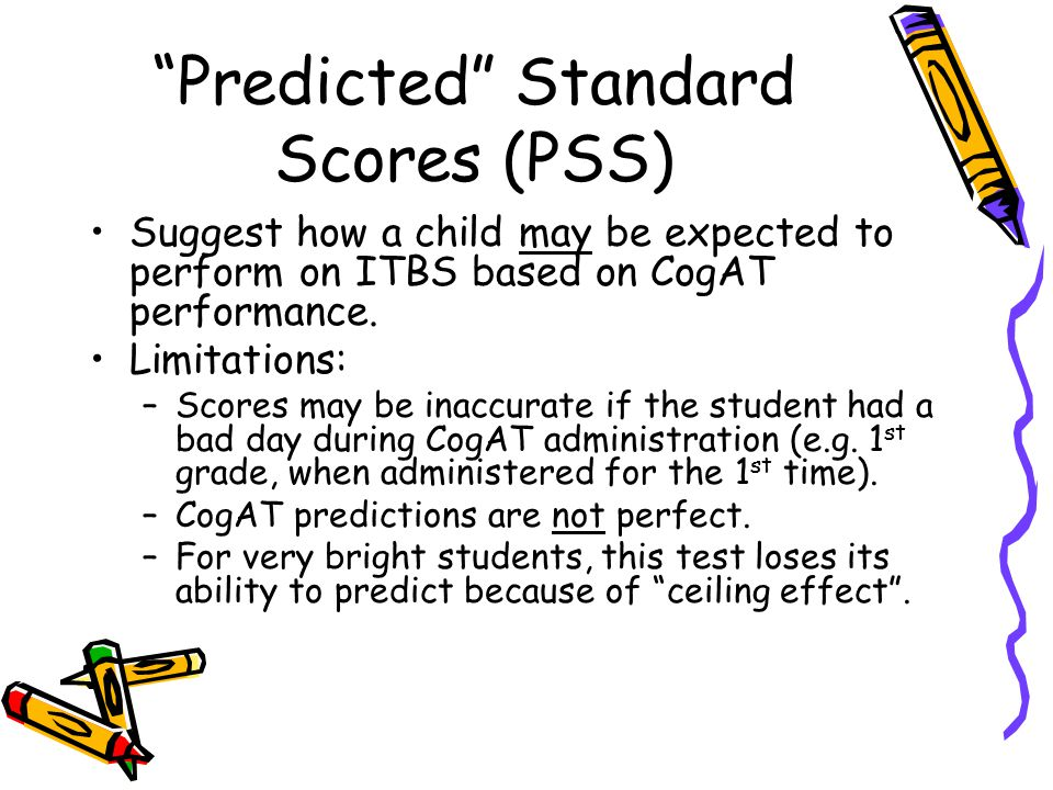 """Predicted"" Standard Scores (PSS) Suggest how a child may be expected to perform on ITBS based on CogAT performance. Limitations: –Scores may be inacc"