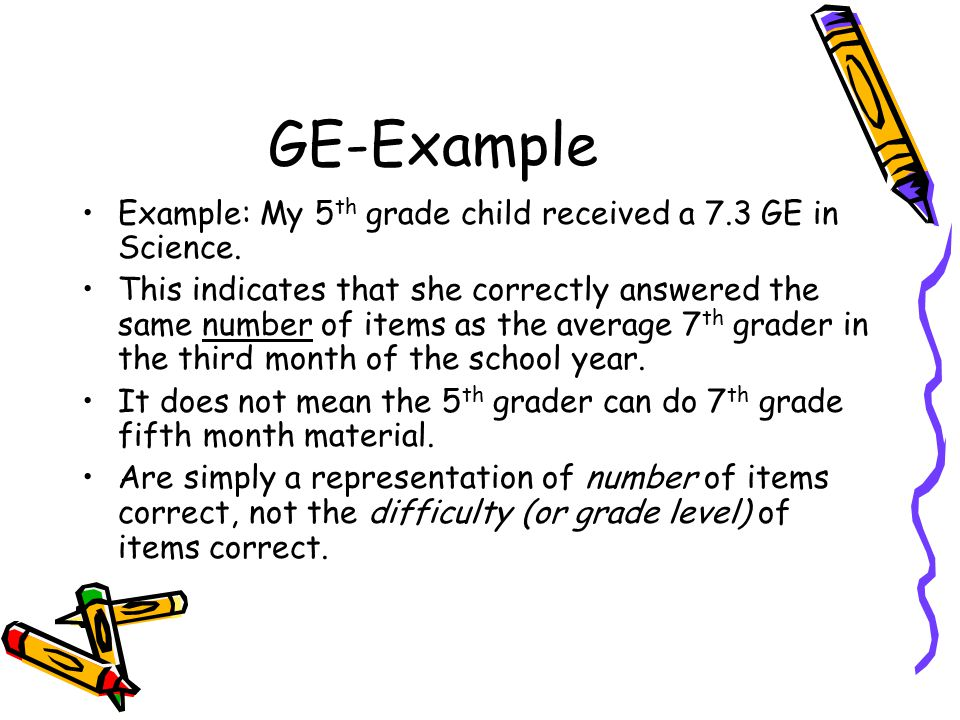 GE-Example Example: My 5 th grade child received a 7.3 GE in Science. This indicates that she correctly answered the same number of items as the avera