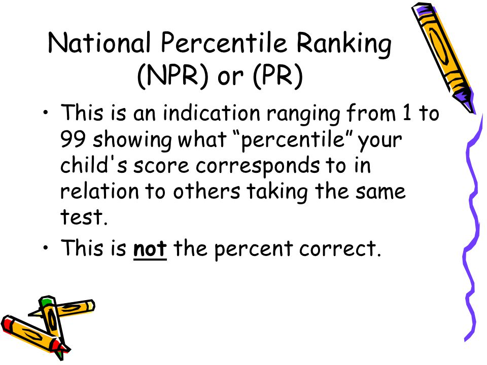 "National Percentile Ranking (NPR) or (PR) This is an indication ranging from 1 to 99 showing what ""percentile"" your child's score corresponds to in re"