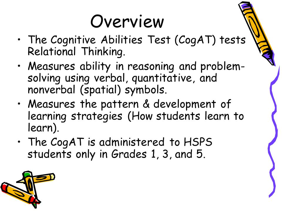 Overview The Cognitive Abilities Test (CogAT) tests Relational Thinking. Measures ability in reasoning and problem- solving using verbal, quantitative