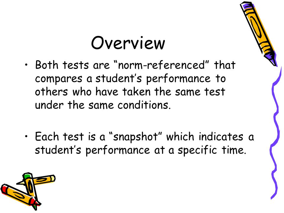 "Overview Both tests are ""norm-referenced"" that compares a student's performance to others who have taken the same test under the same conditions. Each"