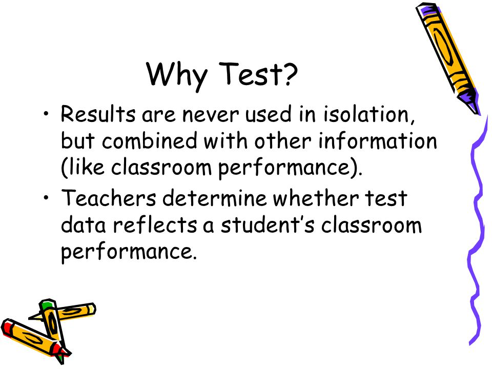 Why Test? Results are never used in isolation, but combined with other information (like classroom performance). Teachers determine whether test data