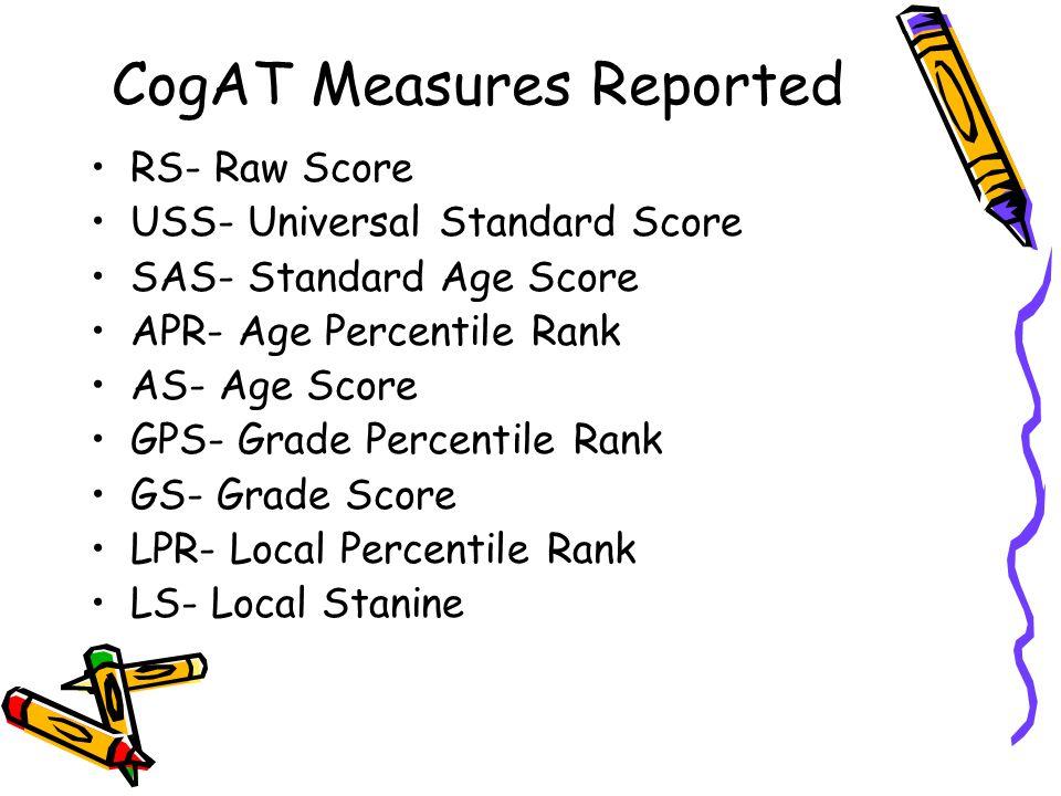 CogAT Measures Reported RS- Raw Score USS- Universal Standard Score SAS- Standard Age Score APR- Age Percentile Rank AS- Age Score GPS- Grade Percentile Rank GS- Grade Score LPR- Local Percentile Rank LS- Local Stanine