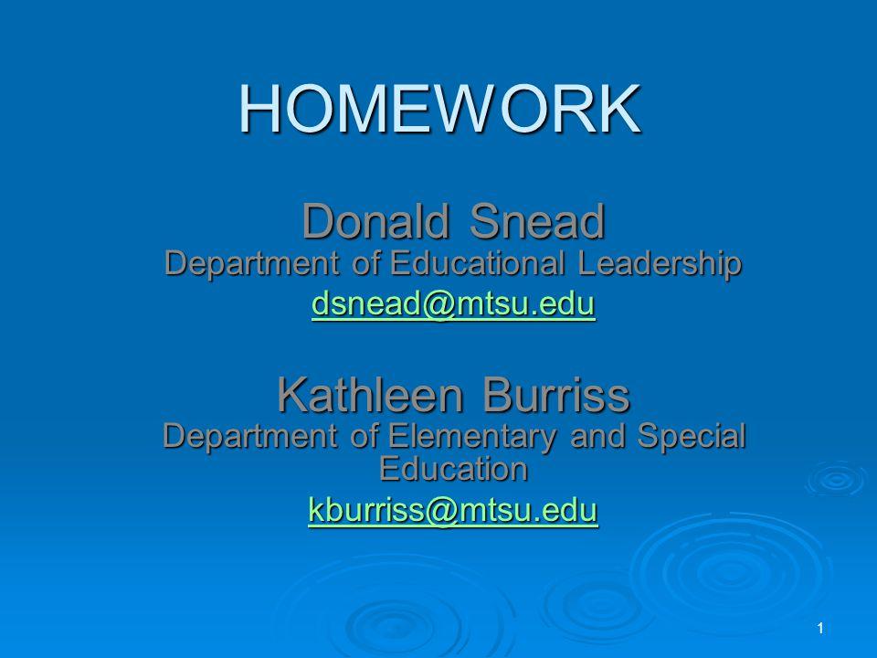 HOMEWORK Donald Snead Department of Educational Leadership dsnead@mtsu.edu Kathleen Burriss Department of Elementary and Special Education kburriss@mtsu.edu 1