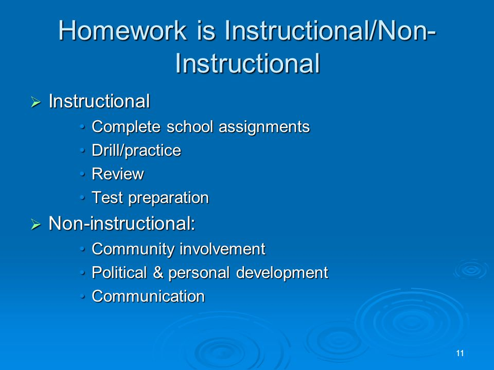 Homework is Instructional/Non- Instructional  Instructional Complete school assignmentsComplete school assignments Drill/practiceDrill/practice ReviewReview Test preparationTest preparation  Non-instructional: Community involvementCommunity involvement Political & personal developmentPolitical & personal development CommunicationCommunication 11