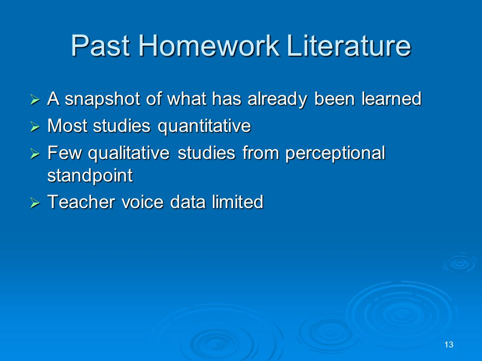 Past Homework Literature  A snapshot of what has already been learned  Most studies quantitative  Few qualitative studies from perceptional standpoint  Teacher voice data limited 13