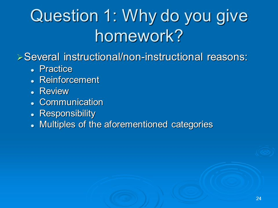 Question 1: Why do you give homework.