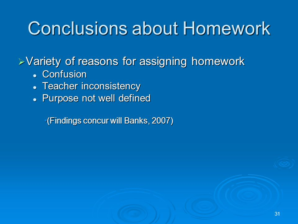 Conclusions about Homework  Variety of reasons for assigning homework Confusion Confusion Teacher inconsistency Teacher inconsistency Purpose not well defined Purpose not well defined (Findings concur will Banks, 2007)(Findings concur will Banks, 2007) 31