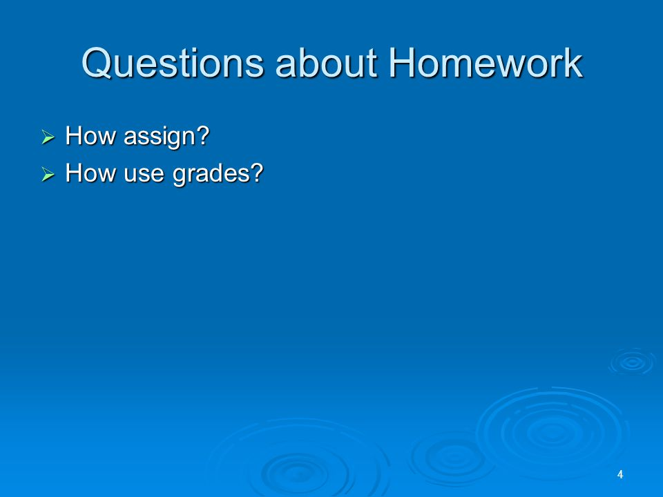 Questions about Homework  How assign  How use grades 4