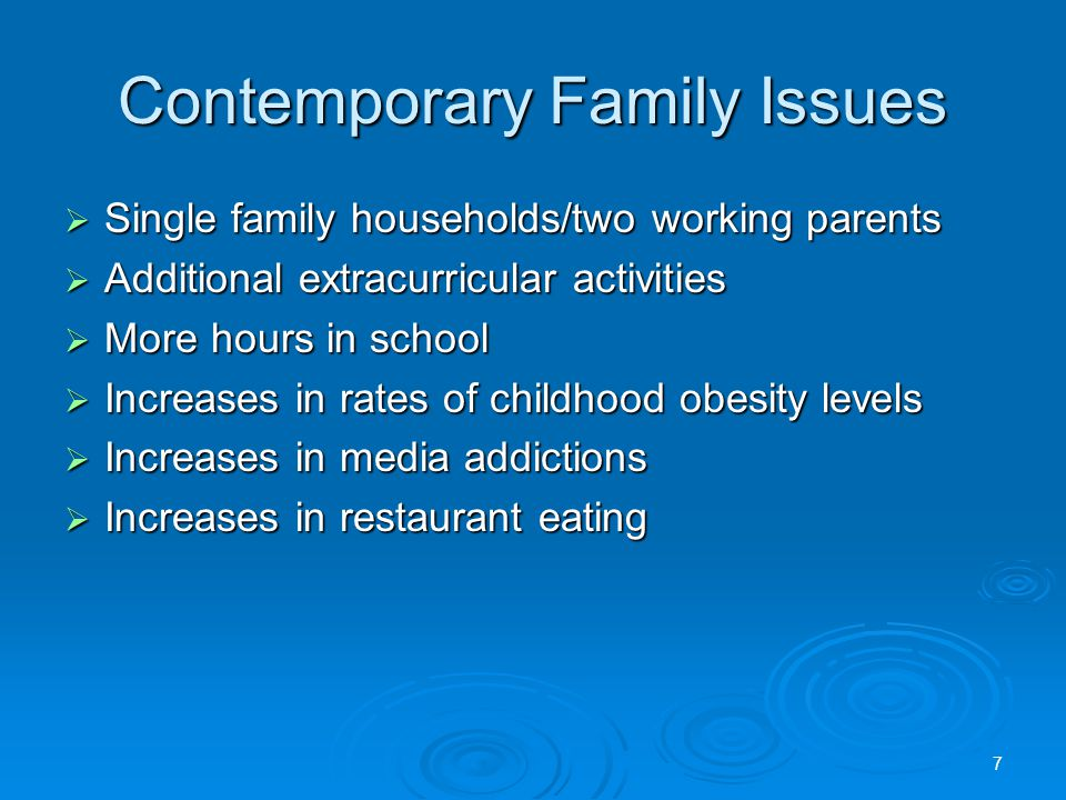 Contemporary Family Issues  Single family households/two working parents  Additional extracurricular activities  More hours in school  Increases in rates of childhood obesity levels  Increases in media addictions  Increases in restaurant eating 7
