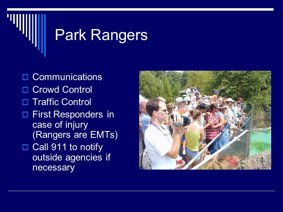 Park Rangers  Communications  Crowd Control  Traffic Control  First Responders in case of injury (Rangers are EMTs)  Call 911 to notify outside agencies if necessary