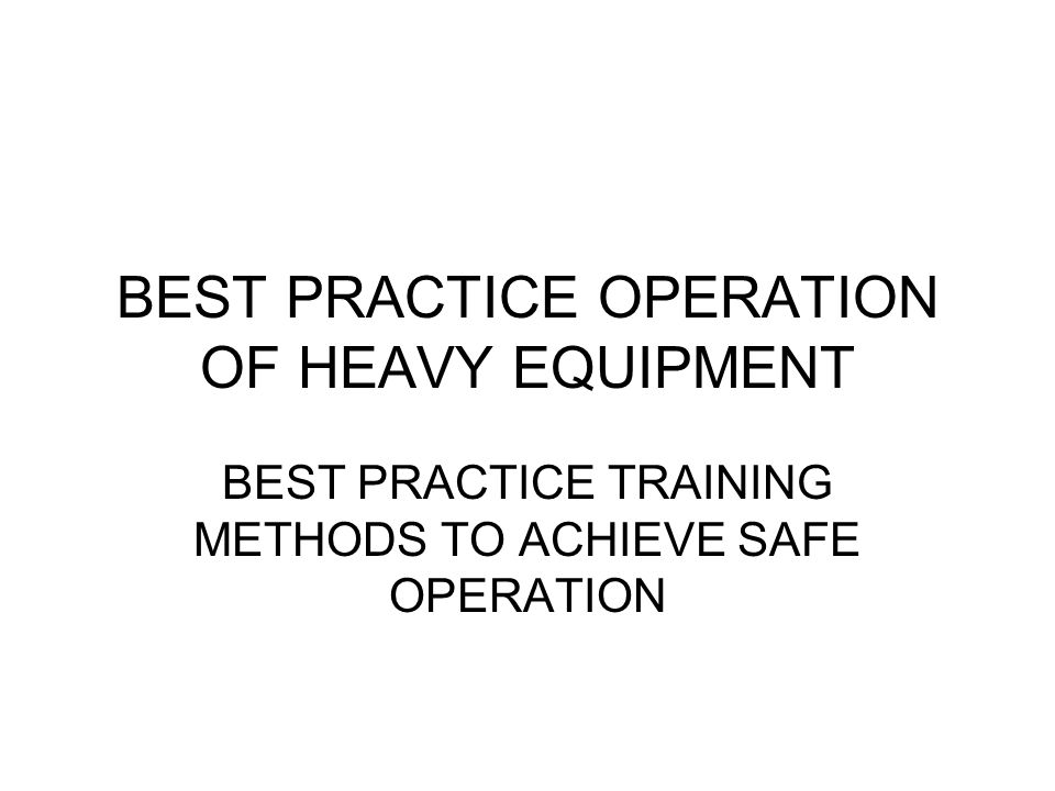 BEST PRACTICE OPERATION OF HEAVY EQUIPMENT BEST PRACTICE TRAINING METHODS TO ACHIEVE SAFE OPERATION