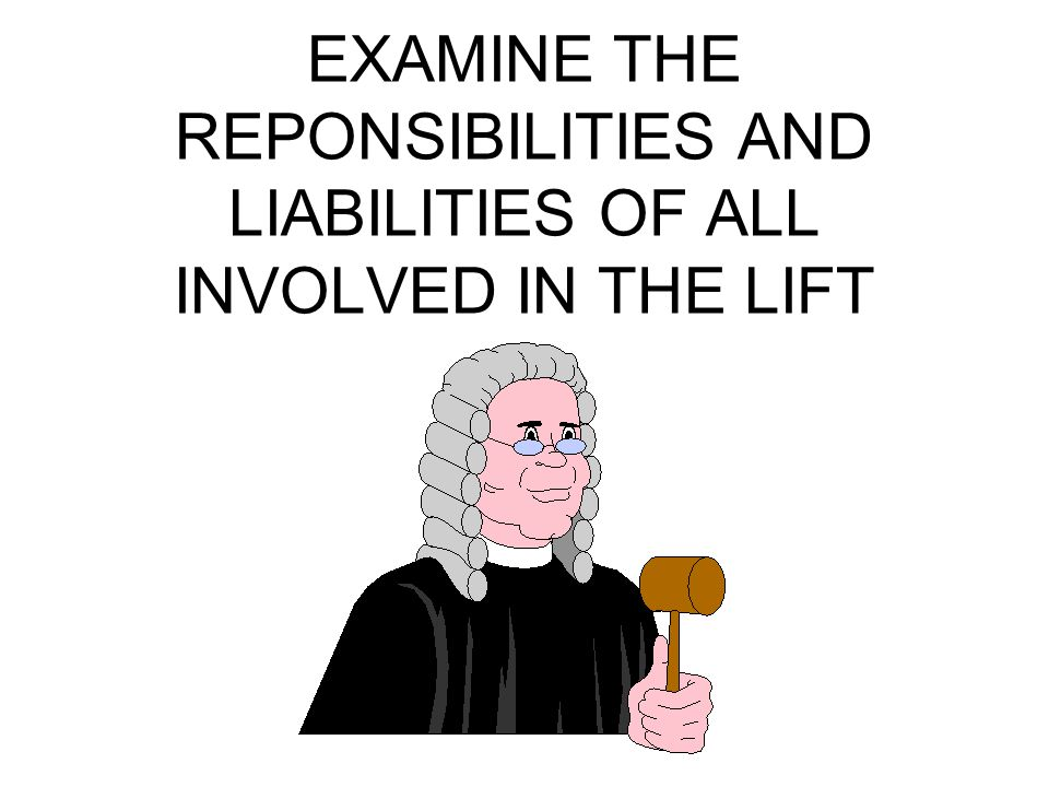 EXAMINE THE REPONSIBILITIES AND LIABILITIES OF ALL INVOLVED IN THE LIFT