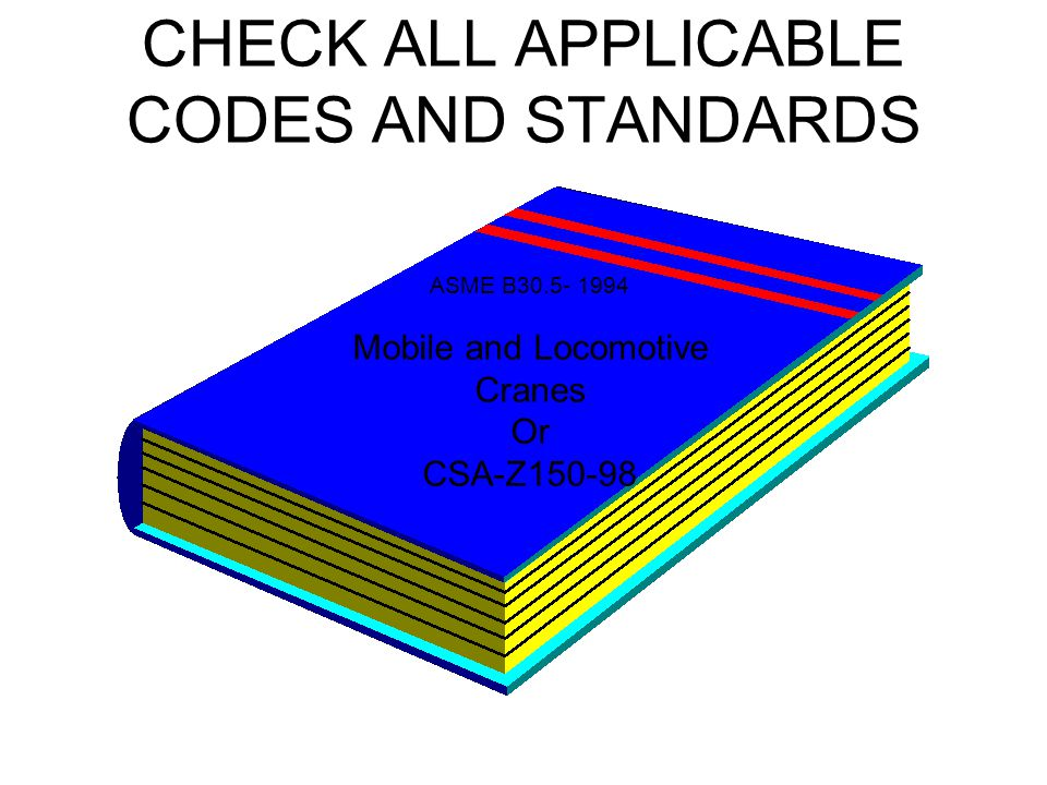 CHECK ALL APPLICABLE CODES AND STANDARDS ASME B30.5- 1994 Mobile and Locomotive Cranes Or CSA-Z150-98