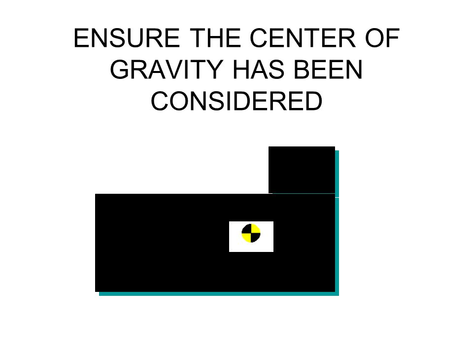 ENSURE THE CENTER OF GRAVITY HAS BEEN CONSIDERED