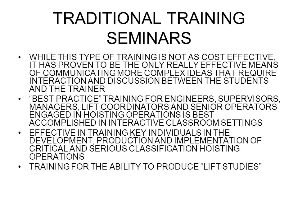 TRADITIONAL TRAINING SEMINARS WHILE THIS TYPE OF TRAINING IS NOT AS COST EFFECTIVE, IT HAS PROVEN TO BE THE ONLY REALLY EFFECTIVE MEANS OF COMMUNICATING MORE COMPLEX IDEAS THAT REQUIRE INTERACTION AND DISCUSSION BETWEEN THE STUDENTS AND THE TRAINER BEST PRACTICE TRAINING FOR ENGINEERS, SUPERVISORS, MANAGERS, LIFT COORDINATORS AND SENIOR OPERATORS ENGAGED IN HOISTING OPERATIONS IS BEST ACCOMPLISHED IN INTERACTIVE CLASSROOM SETTINGS EFFECTIVE IN TRAINING KEY INDIVIDUALS IN THE DEVELOPMENT, PRODUCTION AND IMPLEMENTATION OF CRITICAL AND SERIOUS CLASSIFICATION HOISTING OPERATIONS TRAINING FOR THE ABILITY TO PRODUCE LIFT STUDIES
