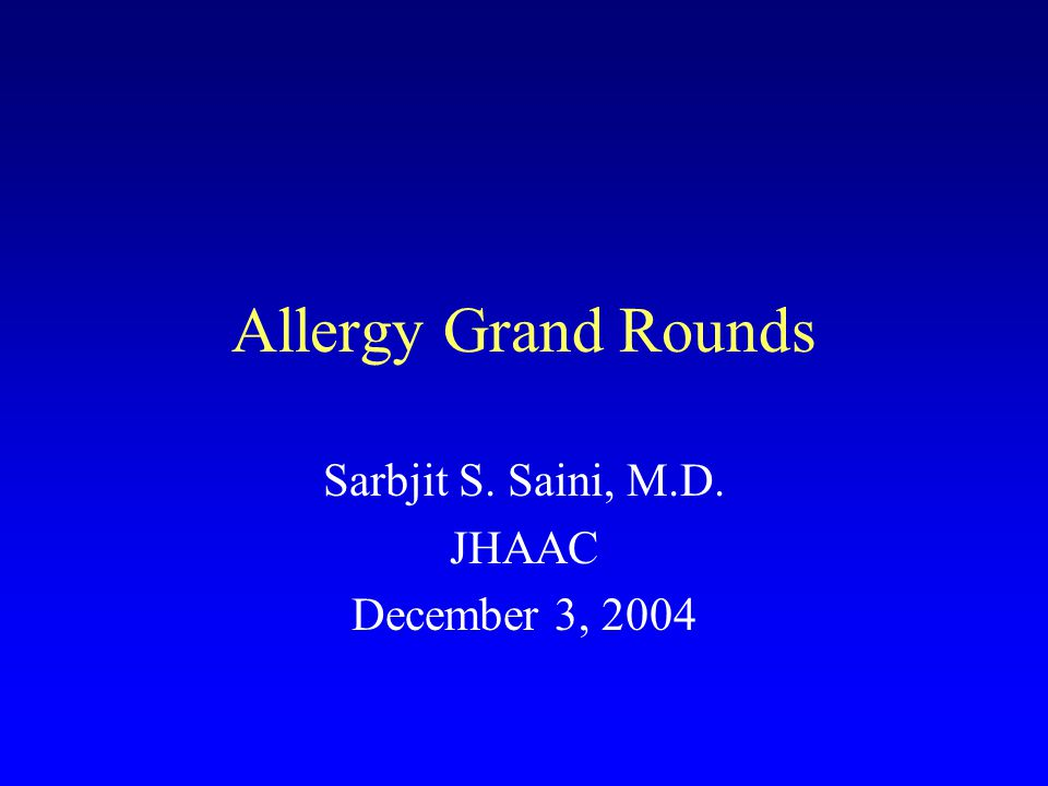 Allergy Grand Rounds Sarbjit S. Saini, M.D. JHAAC December 3, 2004