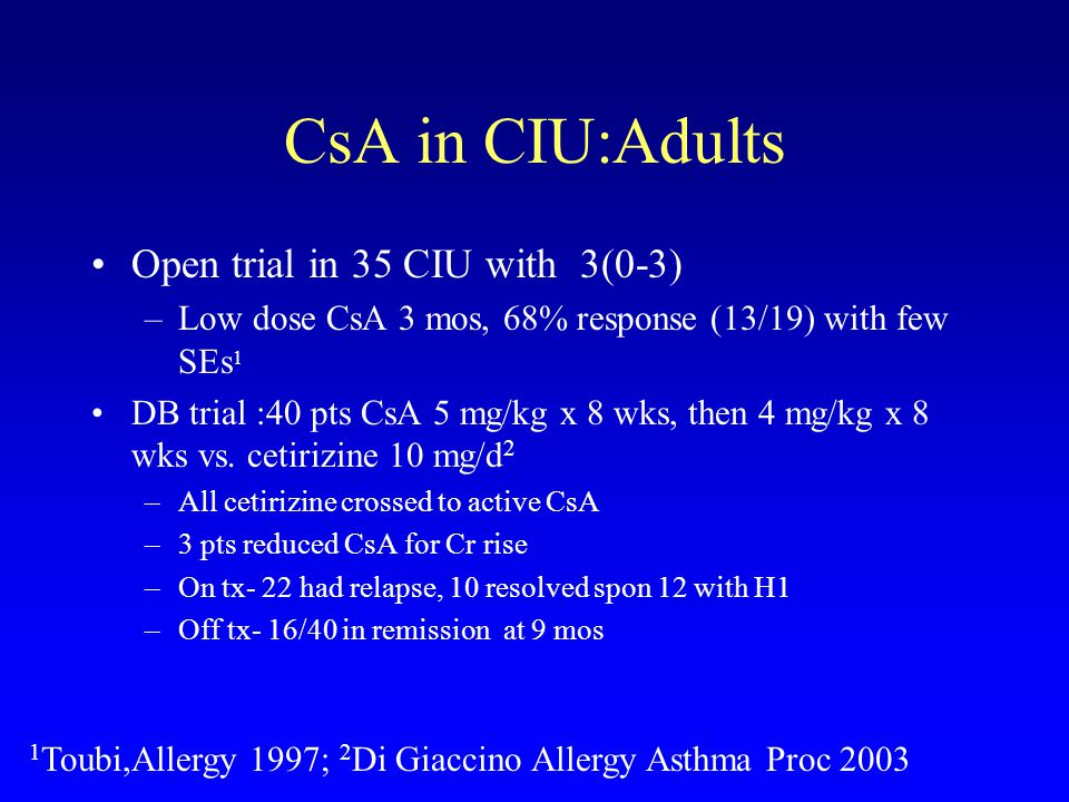 CsA in CIU:Adults Open trial in 35 CIU with 3(0-3) –Low dose CsA 3 mos, 68% response (13/19) with few SEs 1 DB trial :40 pts CsA 5 mg/kg x 8 wks, then