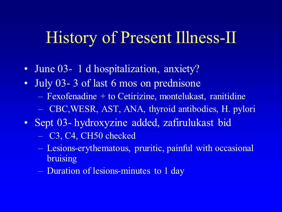 History of Present Illness-II June 03- 1 d hospitalization, anxiety? July 03- 3 of last 6 mos on prednisone –Fexofenadine + to Cetirizine, montelukast