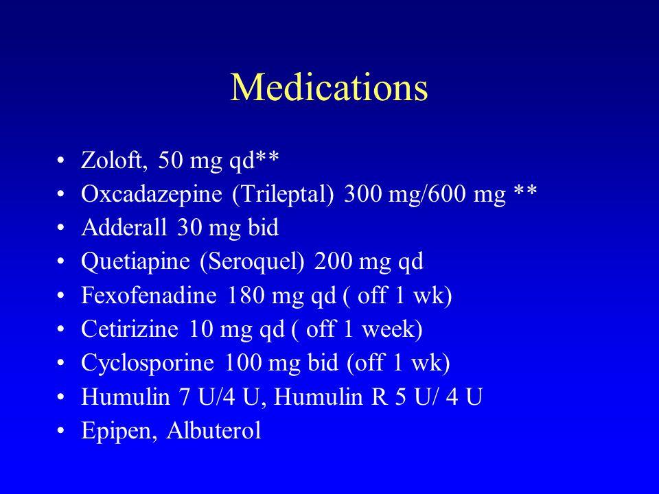 Medications Zoloft, 50 mg qd** Oxcadazepine (Trileptal) 300 mg/600 mg ** Adderall 30 mg bid Quetiapine (Seroquel) 200 mg qd Fexofenadine 180 mg qd ( off 1 wk) Cetirizine 10 mg qd ( off 1 week) Cyclosporine 100 mg bid (off 1 wk) Humulin 7 U/4 U, Humulin R 5 U/ 4 U Epipen, Albuterol